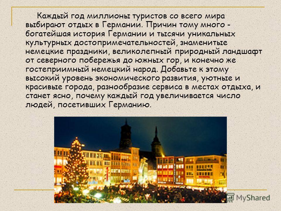 Каждый год миллионы туристов со всего мира выбирают отдых в Германии. Причин тому много - богатейшая история Германии и тысячи уникальных культурных достопримечательностей, знаменитые немецкие праздники, великолепный природный ландшафт от северного п
