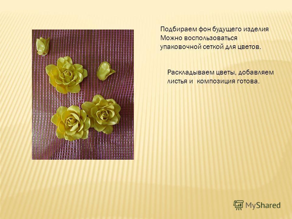 Раскладываем цветы, добавляем листья и композиция готова. Подбираем фон будущего изделия Можно воспользоваться упаковочной сеткой для цветов.