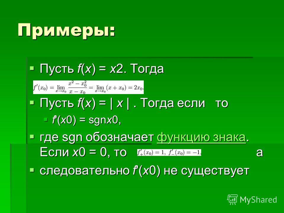 Примеры: Пусть f(x) = x2. Тогда Пусть f(x) = x2. Тогда Пусть f(x) = | x |. Тогда если то Пусть f(x) = | x |. Тогда если то f'(x0) = sgnx0, f'(x0) = sgnx0, где sgn обозначает функцию знака. Если x0 = 0, то а где sgn обозначает функцию знака. Если x0 =