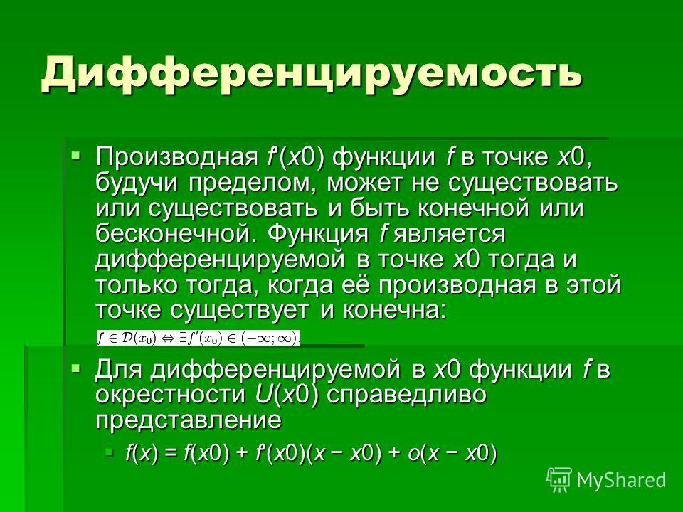 Дифференцируемость Производная f'(x0) функции f в точке x0, будучи пределом, может не существовать или существовать и быть конечной или бесконечной. Функция f является дифференцируемой в точке x0 тогда и только тогда, когда её производная в этой точк