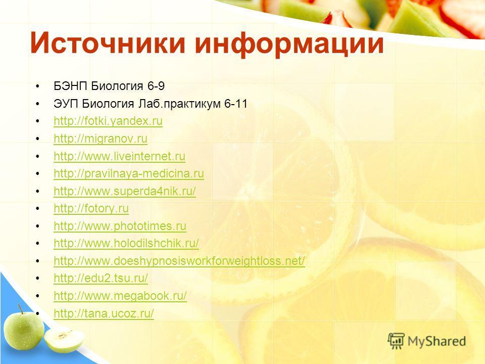 Источники информации БЭНП Биология 6-9 ЭУП Биология Лаб.практикум 6-11 http://fotki.yandex.ru http://migranov.ru http://www.liveinternet.ru http://pravilnaya-medicina.ru http://www.superda4nik.ru/ http://fotory.ru http://www.phototimes.ru http://www.