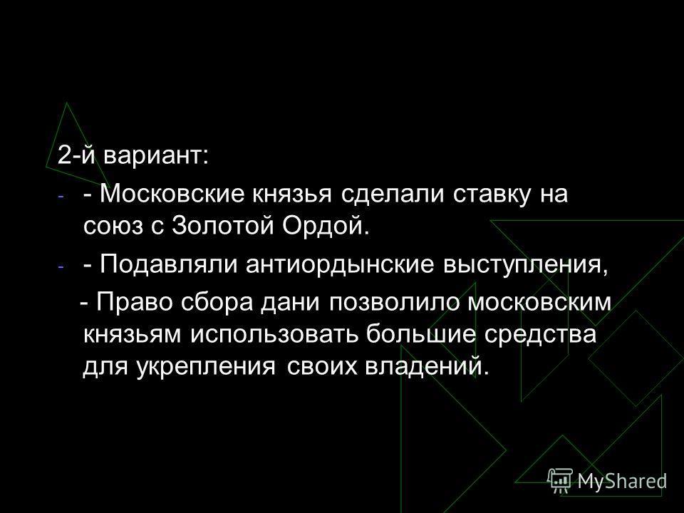 2-й вариант: - - Московские князья сделали ставку на союз с Золотой Ордой. - - Подавляли антиордынские выступления, - Право сбора дани позволило московским князьям использовать большие средства для укрепления своих владений.