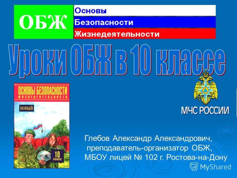 Глебов Александр Александрович, преподаватель-организатор ОБЖ, МБОУ лицей 102 г. Ростова-на-Дону