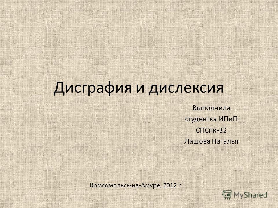 Дисграфия и дислексия Выполнила студентка ИПиП СПСпк-32 Лашова Наталья Комсомольск-на-Амуре, 2012 г.