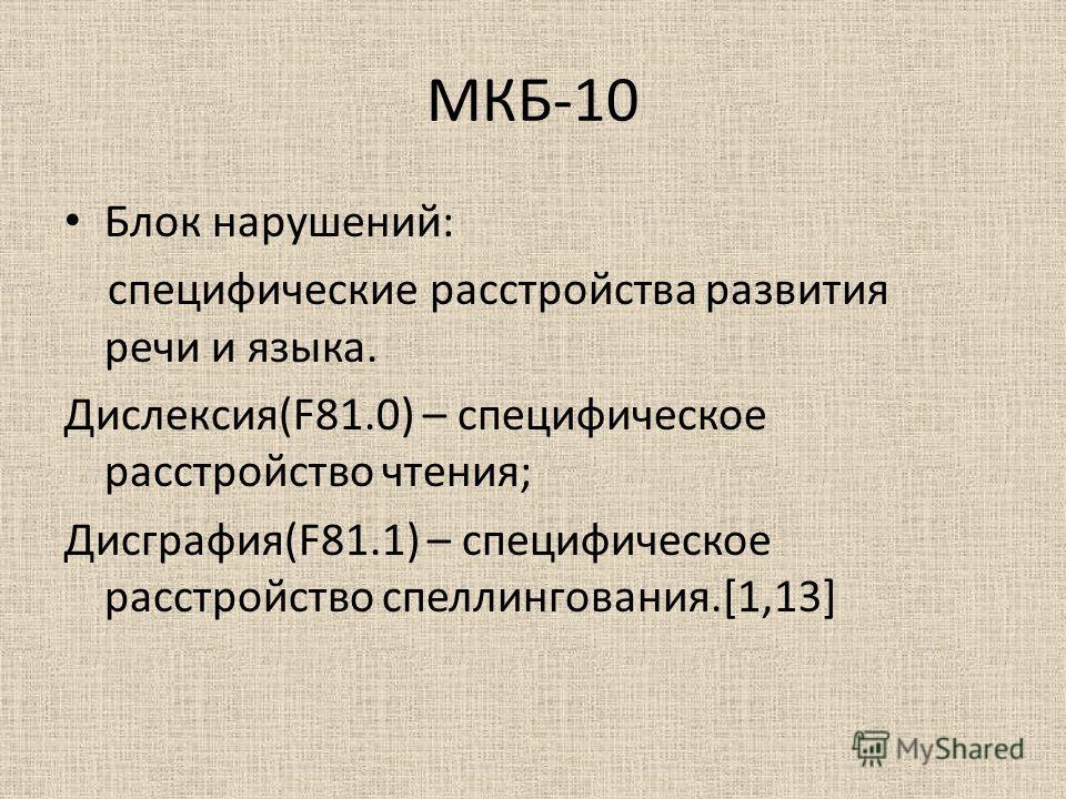 МКБ-10 Блок нарушений: специфические расстройства развития речи и языка. Дислексия(F81.0) – специфическое расстройство чтения; Дисграфия(F81.1) – специфическое расстройство спеллингования.[1,13]