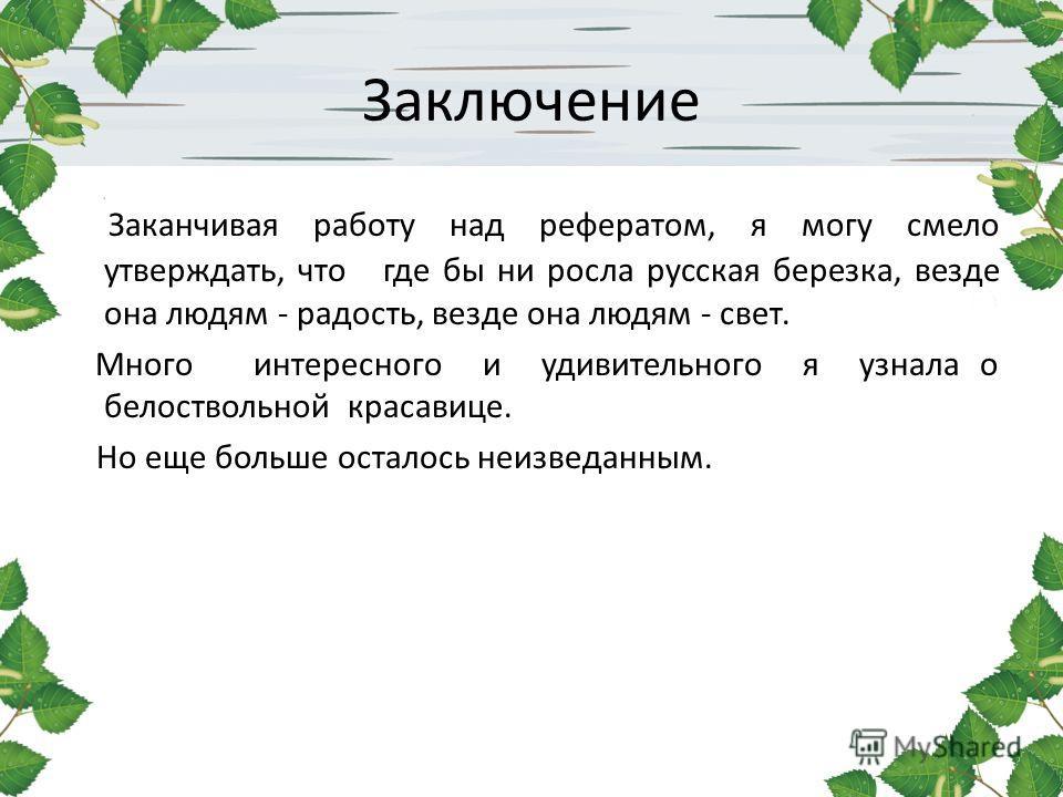Заключение Заканчивая работу над рефератом, я могу смело утверждать, что где бы ни росла русская березка, везде она людям - радость, везде она людям - свет. Много интересного и удивительного я узнала о белоствольной красавице. Но еще больше осталось