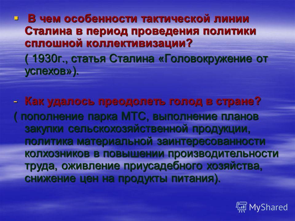 В чем особенности тактической линии Сталина в период проведения политики сплошной коллективизации? В чем особенности тактической линии Сталина в период проведения политики сплошной коллективизации? ( 1930г., статья Сталина «Головокружение от успехов»