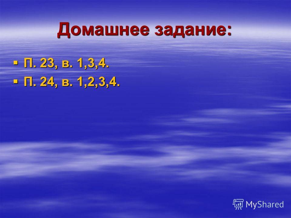 Домашнее задание: П. 23, в. 1,3,4. П. 23, в. 1,3,4. П. 24, в. 1,2,3,4. П. 24, в. 1,2,3,4.