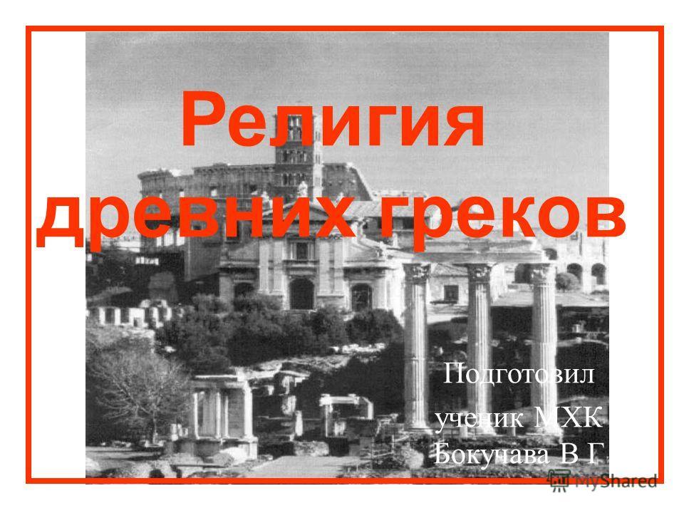 Подготовил ученик МХК Бокучава В Г Религия древних греков