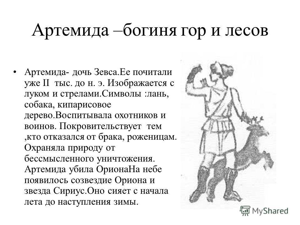 Артемида –богиня гор и лесов Артемида- дочь Зевса.Ее почитали уже II тыс. до н. э. Изображается с луком и стрелами.Символы :лань, собака, кипарисовое дерево.Воспитывала охотников и воинов. Покровительствует тем,кто отказался от брака, роженицам. Охра