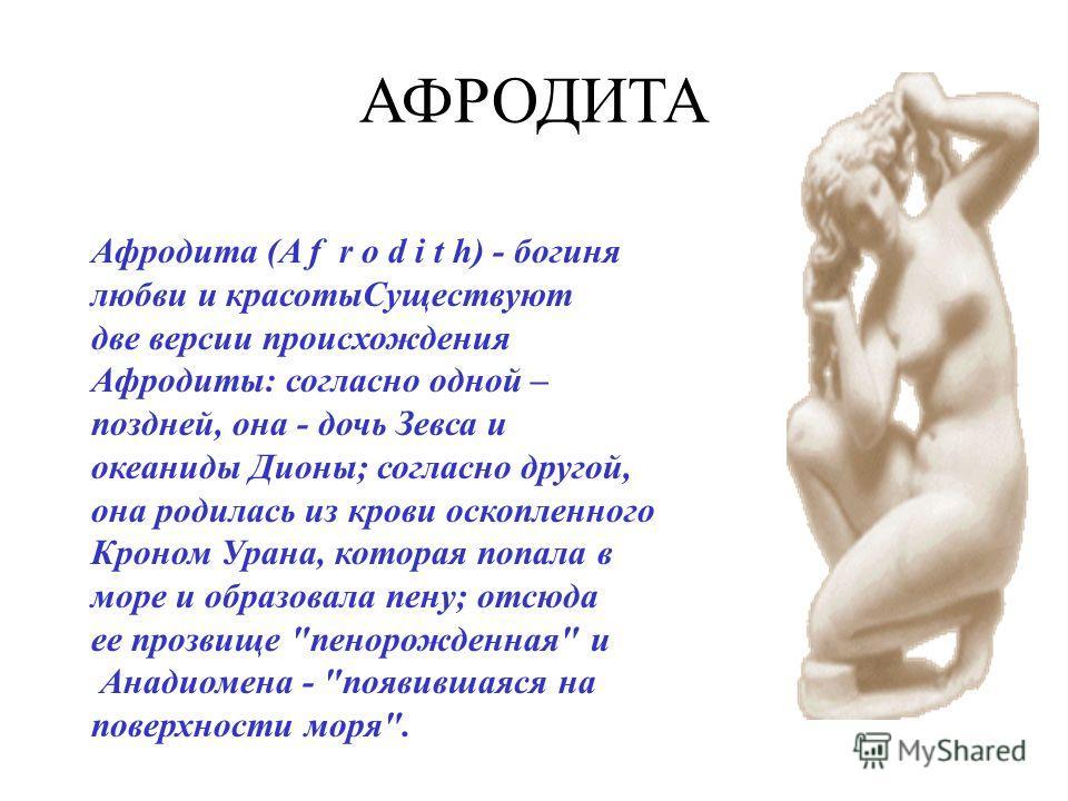 АФРОДИТА Афродита (A f r o d i t h) - богиня любви и красотыСуществуют две версии происхождения Афродиты: согласно одной – поздней, она - дочь Зевса и океаниды Дионы; согласно другой, она родилась из крови оскопленного Кроном Урана, которая попала в
