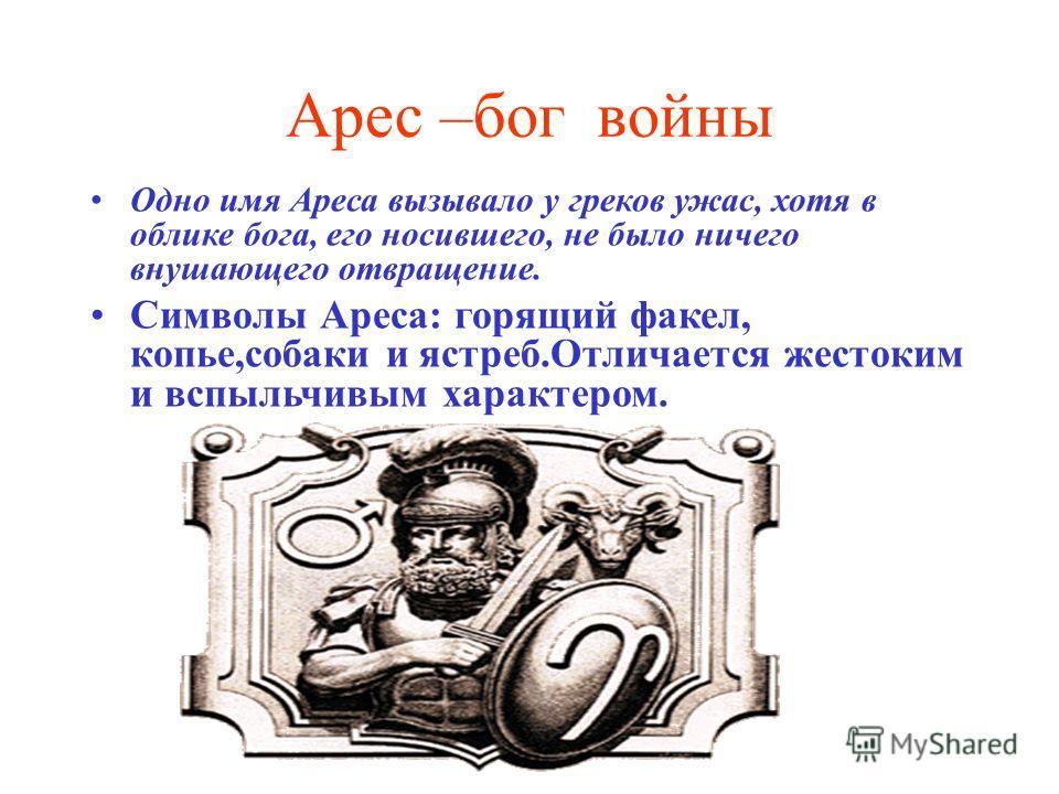 Арес –бог войны Одно имя Ареса вызывало у греков ужас, хотя в облике бога, его носившего, не было ничего внушающего отвращение. Символы Ареса: горящий факел, копье,собаки и ястреб.Отличается жестоким и вспыльчивым характером.