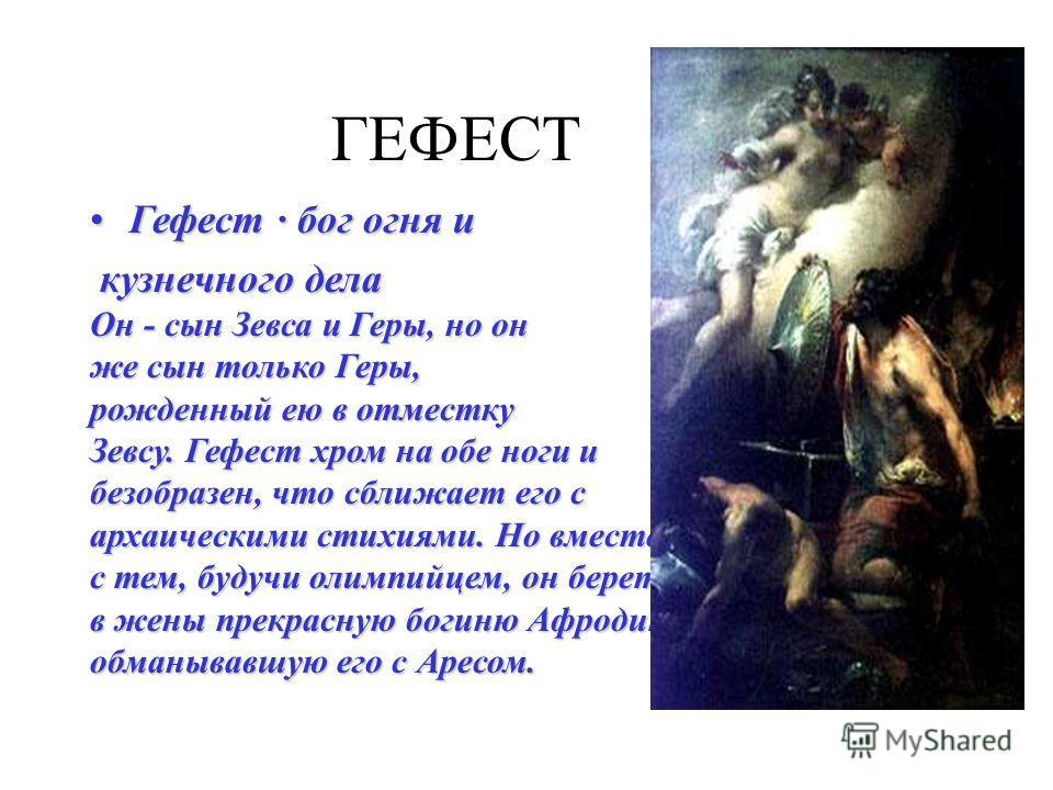 ГЕФЕСТ Гефест · бог огня иГефест · бог огня и кузнечного дела кузнечного дела Он - сын Зевса и Геры, но он же сын только Геры, рожденный ею в отместку Зевсу. Гефест хром на обе ноги и безобразен, что сближает его с архаическими стихиями. Но вместе с