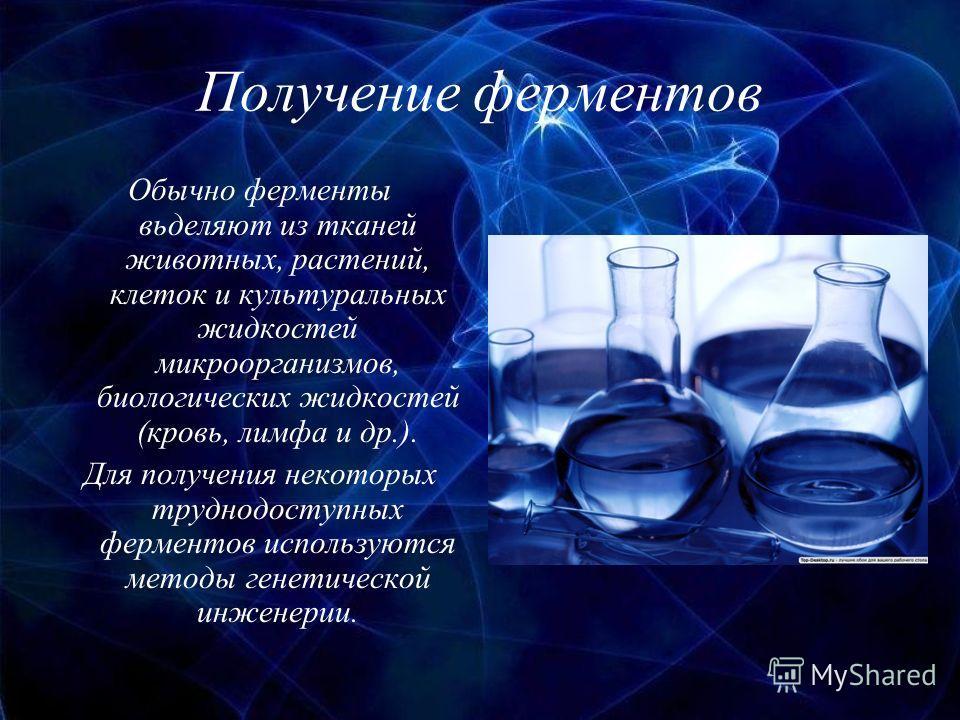 Получение ферментов Обычно ферменты вьделяют из тканей животных, растений, клеток и культуральных жидкостей микроорганизмов, биологических жидкостей (кровь, лимфа и др.). Для получения некоторых труднодоступных ферментов используются методы генетичес