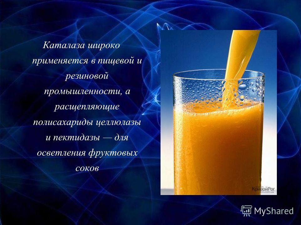 Каталаза широко применяется в пищевой и резиновой промышленности, а расщепляющие полисахариды целлюлазы и пектидазы для осветления фруктовых соков