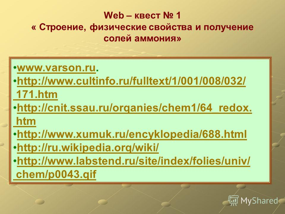 Web – квест 1 « Строение, физические свойства и получение солей аммония» www.varson.ru.www.varson.ru http://www.cultinfo.ru/fulltext/1/001/008/032/http://www.cultinfo.ru/fulltext/1/001/008/032/ 171.htm http://cnit.ssau.ru/orqanies/chem1/64_redox.http