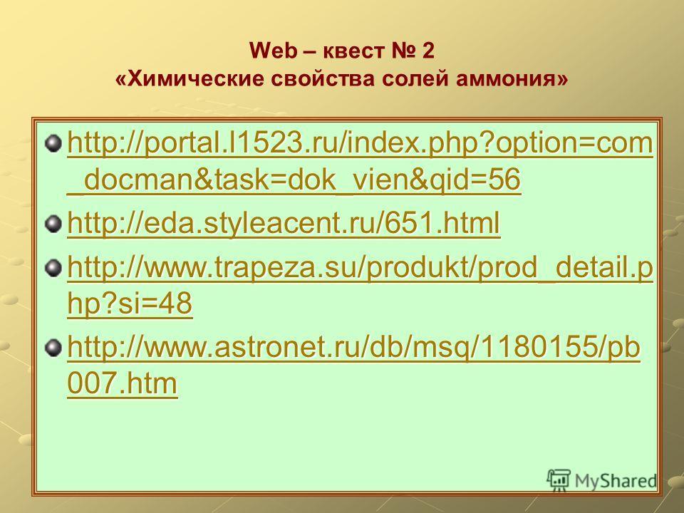 Web – квест 2 «Химические свойства солей аммония» http://portal.l1523.ru/index.php?option=com _docman&task=dok_vien&qid=56 http://portal.l1523.ru/index.php?option=com _docman&task=dok_vien&qid=56 http://eda.styleacent.ru/651.html http://www.trapeza.s