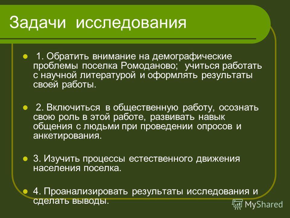 Задачи исследования 1. Обратить внимание на демографические проблемы поселка Ромоданово; учиться работать с научной литературой и оформлять результаты своей работы. 2. Включиться в общественную работу, осознать свою роль в этой работе, развивать навы