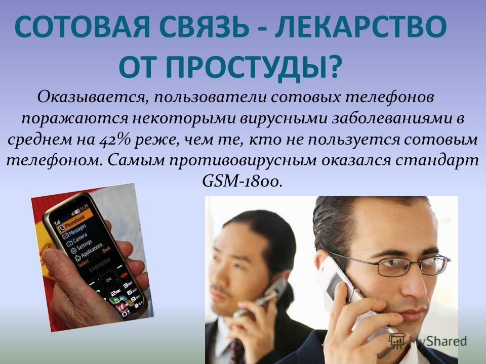 СОТОВАЯ СВЯЗЬ - ЛЕКАРСТВО ОТ ПРОСТУДЫ? Оказывается, пользователи сотовых телефонов поражаются некоторыми вирусными заболеваниями в среднем на 42% реже, чем те, кто не пользуется сотовым телефоном. Самым противовирусным оказался стандарт GSM-1800.