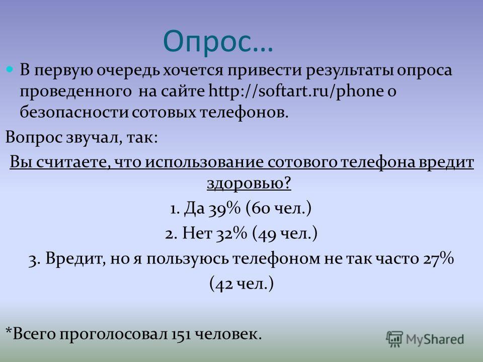 Опрос… В первую очередь хочется привести результаты опроса проведенного на сайте http://softart.ru/phone о безопасности сотовых телефонов. Вопрос звучал, так: Вы считаете, что использование сотового телефона вредит здоровью? 1. Да 39% (60 чел.) 2. Не