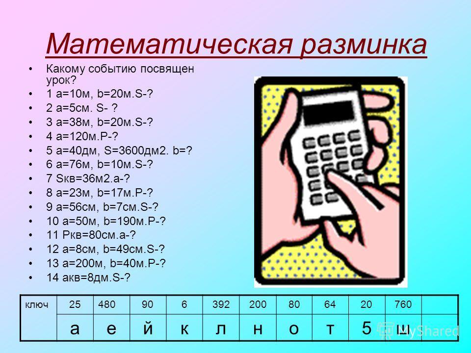 Математическая разминка Какому событию посвящен урок? 1 a=10м, b=20м.S-? 2 a=5см. S- ? 3 a=38м, b=20м.S-? 4 a=120м.P-? 5 a=40дм, S=3600дм2. b=? 6 a=76м, b=10м.S-? 7 Sкв=36м2.a-? 8 a=23м, b=17м.P-? 9 a=56см, b=7см.S-? 10 a=50м, b=190м.P-? 11 Pкв=80cм.