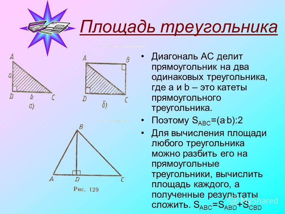 Площадь треугольника Диагональ AC делит прямоугольник на два одинаковых треугольника, где a и b – это катеты прямоугольного треугольника. Поэтому S АВС =(a. b):2 Для вычисления площади любого треугольника можно разбить его на прямоугольные треугольни