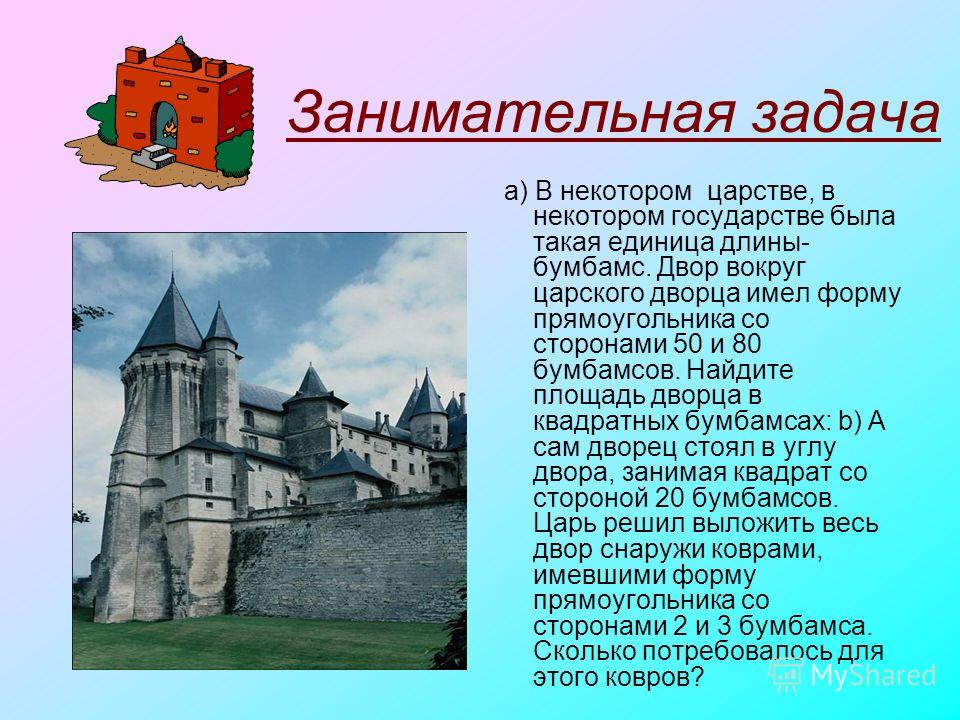 Занимательная задача a) В некотором царстве, в некотором государстве была такая единица длины- бумбамс. Двор вокруг царского дворца имел форму прямоугольника со сторонами 50 и 80 бумбамсов. Найдите площадь дворца в квадратных бумбамсах: b) А сам двор