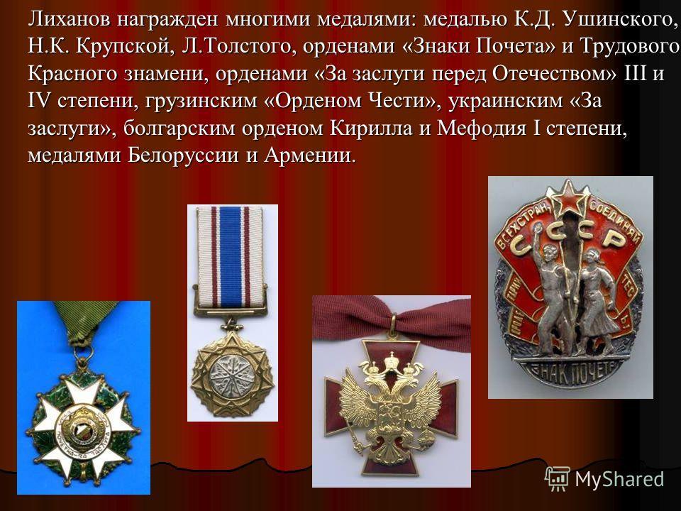 Лиханов награжден многими медалями: медалью К.Д. Ушинского, Н.К. Крупской, Л.Толстого, орденами «Знаки Почета» и Трудового Красного знамени, орденами «За заслуги перед Отечеством» III и IV степени, грузинским «Орденом Чести», украинским «За заслуги»,