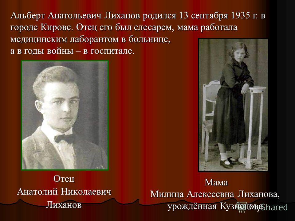 Отец Анатолий Николаевич Лиханов Альберт Анатольевич Лиханов родился 13 сентября 1935 г. в городе Кирове. Отец его был слесарем, мама работала медицинским лаборантом в больнице, а в годы войны – в госпитале. Мама Милица Алексеевна Лиханова, урождённа