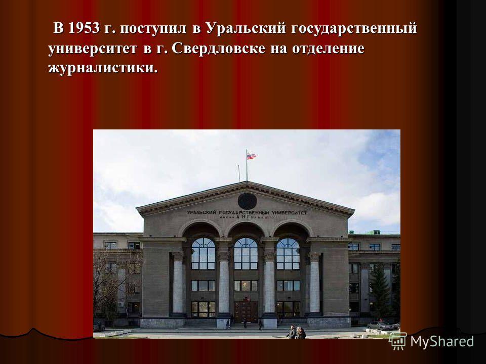 В 1953 г. поступил в Уральский государственный университет в г. Свердловске на отделение журналистики. В 1953 г. поступил в Уральский государственный университет в г. Свердловске на отделение журналистики.
