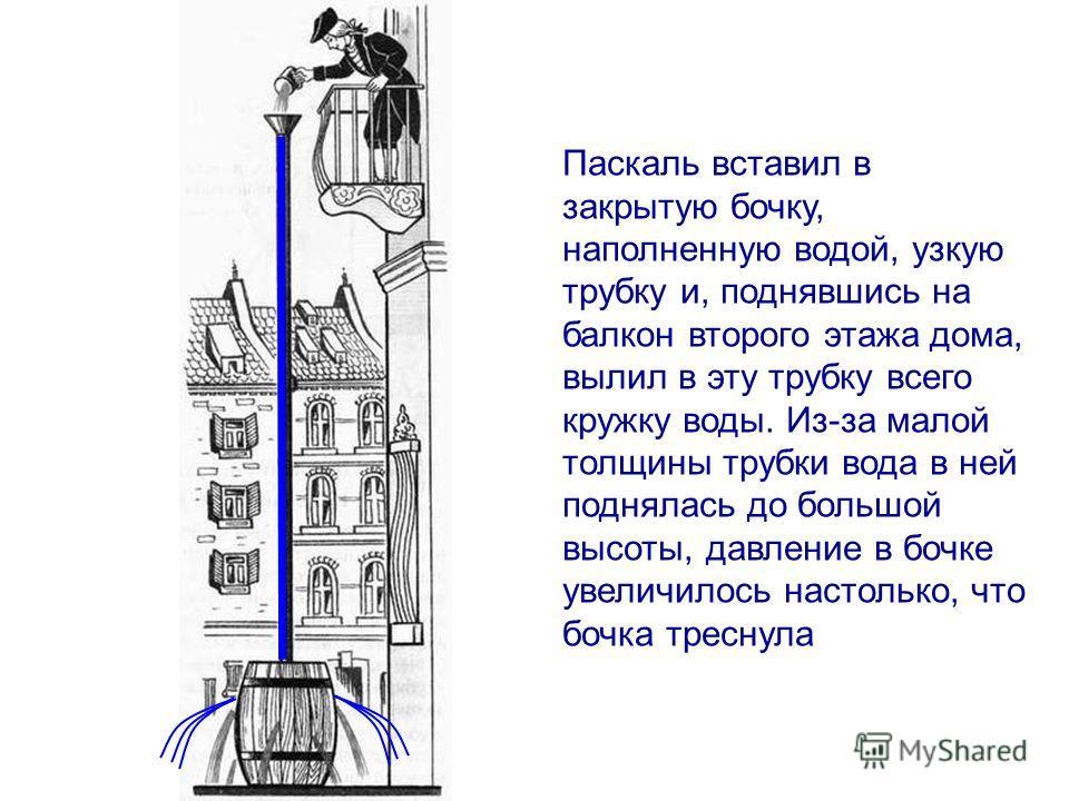 Паскаль вставил в закрытую бочку, наполненную водой, узкую трубку и, поднявшись на балкон второго этажа дома, вылил в эту трубку всего кружку воды. Из-за малой толщины трубки вода в ней поднялась до большой высоты, давление в бочке увеличилось настол