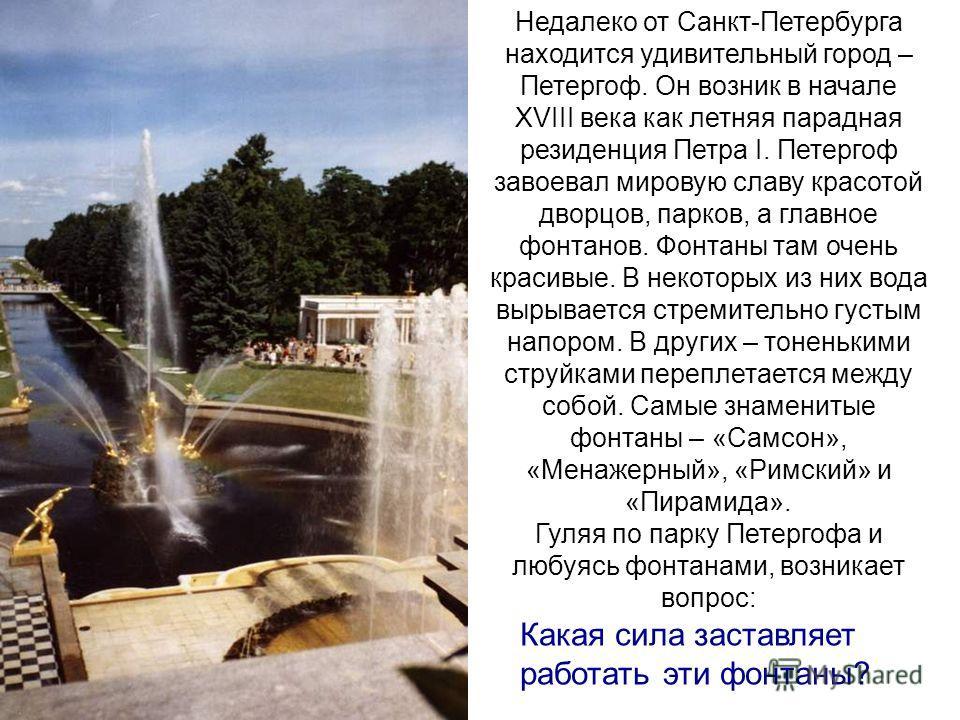 Недалеко от Санкт-Петербурга находится удивительный город – Петергоф. Он возник в начале ХVIII века как летняя парадная резиденция Петра I. Петергоф завоевал мировую славу красотой дворцов, парков, а главное фонтанов. Фонтаны там очень красивые. В не