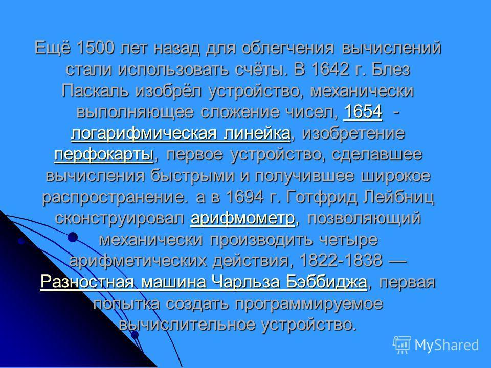 Ещё 1500 лет назад для облегчения вычислений стали использовать счёты. В 1642 г. Блез Паскаль изобрёл устройство, механически выполняющее сложение чисел, 1654 - логарифмическая линейка, изобретение перфокарты, первое устройство, сделавшее вычисления