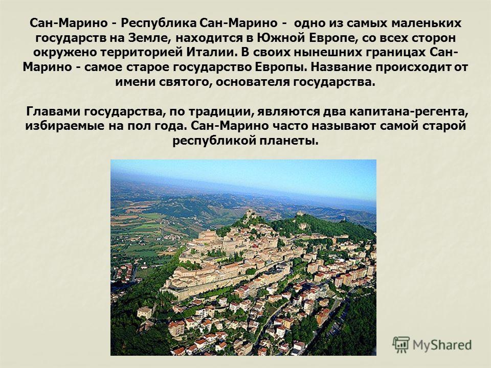 Сан-Марино - Республика Сан-Марино - одно из самых маленьких государств на Земле, находится в Южной Европе, со всех сторон окружено территорией Италии. В своих нынешних границах Сан- Марино - самое старое государство Европы. Название происходит от им