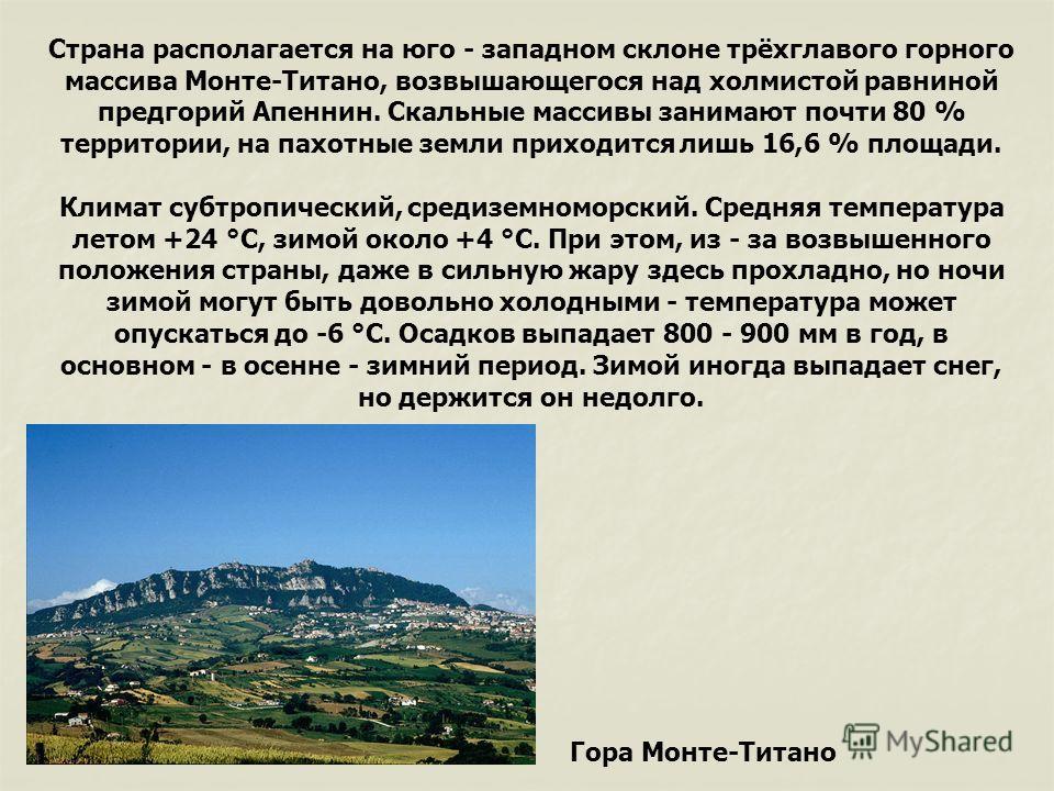 Страна располагается на юго - западном склоне трёхглавого горного массива Монте-Титано, возвышающегося над холмистой равниной предгорий Апеннин. Скальные массивы занимают почти 80 % территории, на пахотные земли приходится лишь 16,6 % площади. Климат