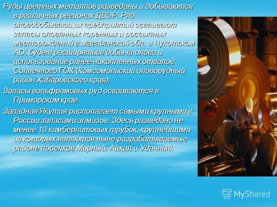 Руды цветных металлов разведаны и добываются в различных регионах ДВЭР. Ряд оловодобывающих предприятий осваивают запасы оловянных коренных и россыпных месторождений в Магаданской обл. и Чукотском АО, будет расширяться добыча олова и использование ра