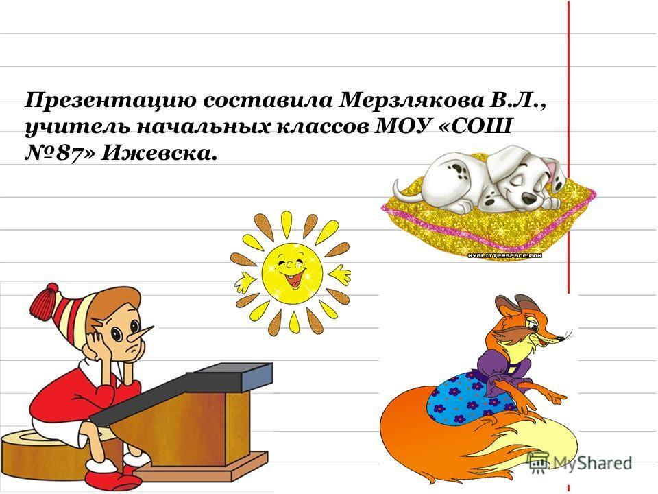 Презентацию составила Мерзлякова В.Л., учитель начальных классов МОУ «СОШ 87» Ижевска.