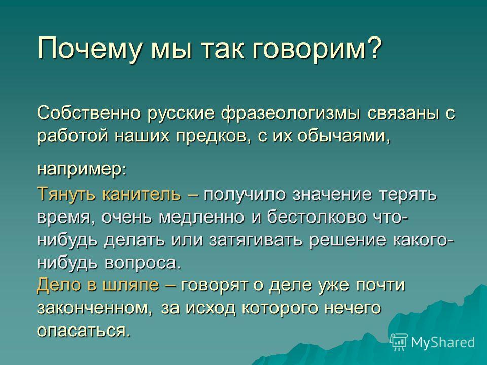 Почему мы так говорим? Собственно русские фразеологизмы связаны с работой наших предков, с их обычаями, например : Тянуть канитель – получило значение терять время, очень медленно и бестолково что- нибудь делать или затягивать решение какого- нибудь