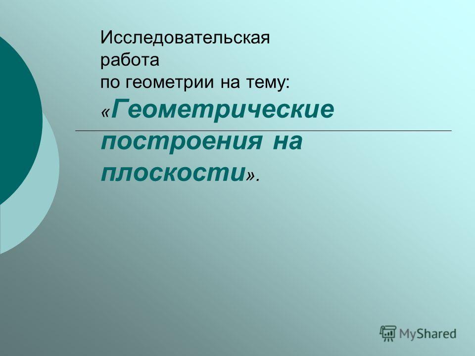 Исследовательская работа по геометрии на тему: « Геометрические построения на плоскости ».