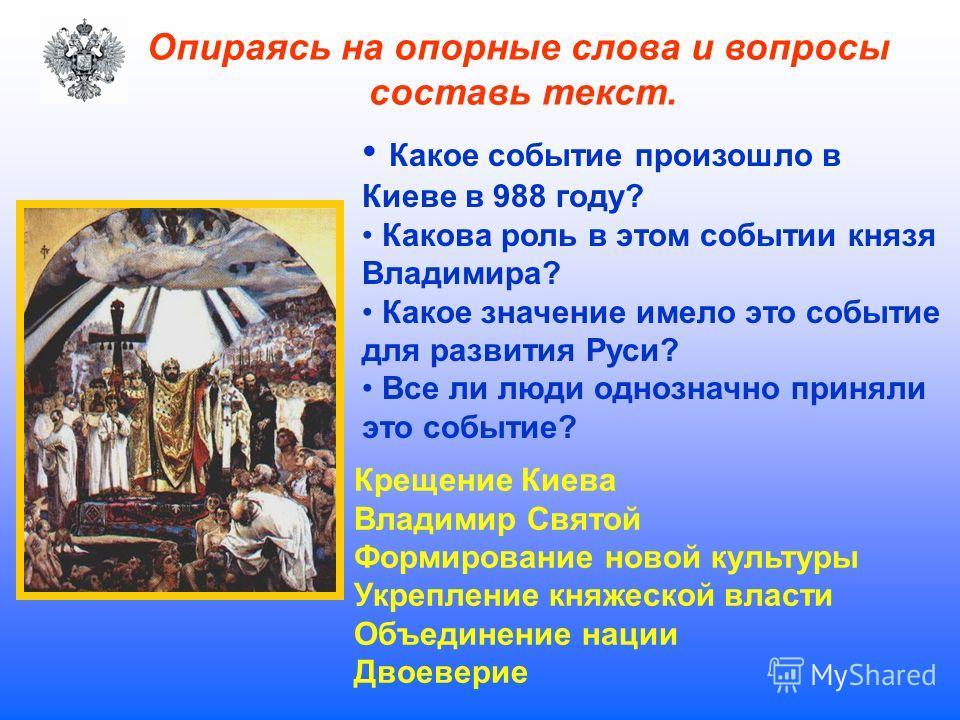Опираясь на опорные слова и вопросы составь текст. Какое событие произошло в Киеве в 988 году? Какова роль в этом событии князя Владимира? Какое значение имело это событие для развития Руси? Все ли люди однозначно приняли это событие? Крещение Киева