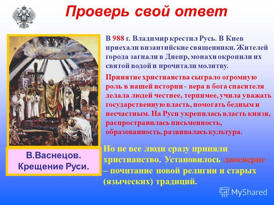Проверь свой ответ В 988 г. Владимир крестил Русь. В Киев приехали византийские священники. Жителей города загнали в Днепр, монахи окропили их святой водой и прочитали молитву. Принятие христианства сыграло огромную роль в нашей истории - вера в бога