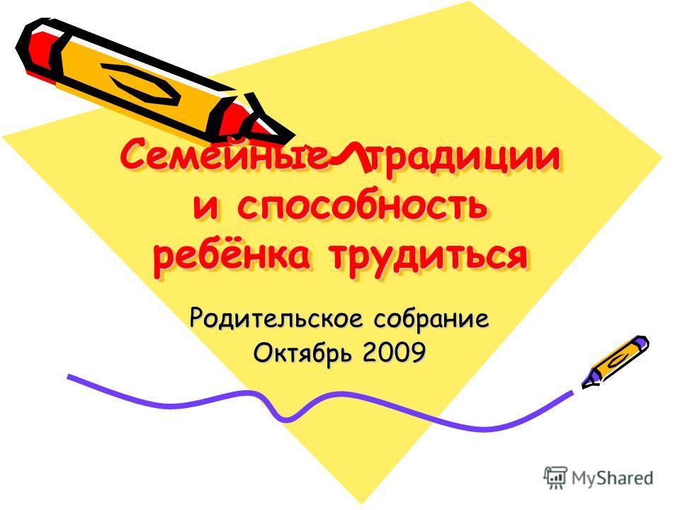 Семейные традиции и способность ребёнка трудиться Родительское собрание Октябрь 2009