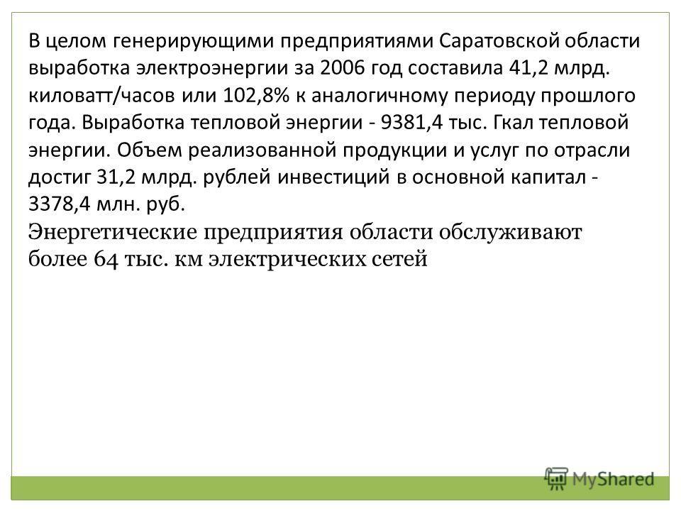 В целом генерирующими предприятиями Саратовской области выработка электроэнергии за 2006 год составила 41,2 млрд. киловатт/часов или 102,8% к аналогичному периоду прошлого года. Выработка тепловой энергии - 9381,4 тыс. Гкал тепловой энергии. Объем ре