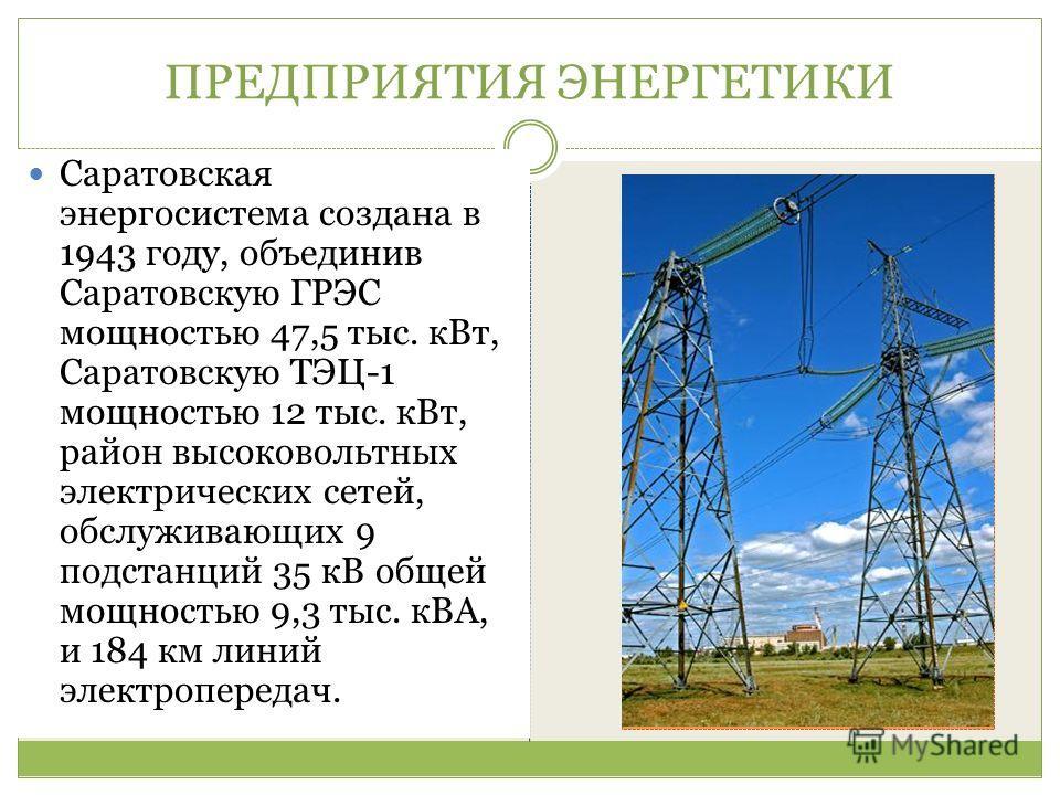 ПРЕДПРИЯТИЯ ЭНЕРГЕТИКИ Саратовская энергосистема создана в 1943 году, объединив Саратовскую ГРЭС мощностью 47,5 тыс. кВт, Саратовскую ТЭЦ-1 мощностью 12 тыс. кВт, район высоковольтных электрических сетей, обслуживающих 9 подстанций 35 кВ общей мощнос