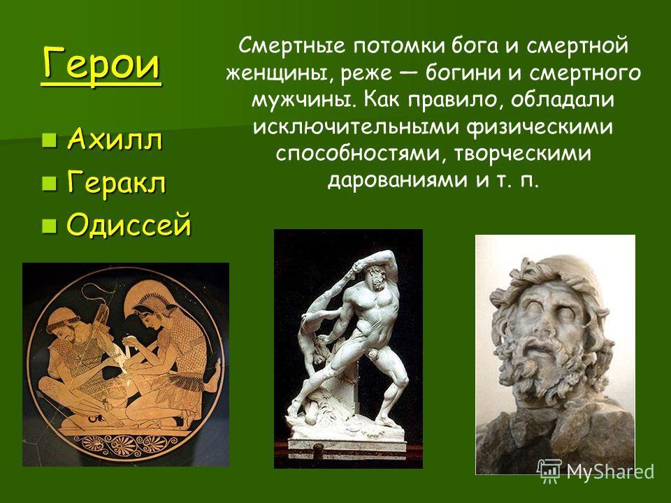 Герои Ахилл Ахилл Геракл Геракл Одиссей Одиссей Смертные потомки бога и смертной женщины, реже богини и смертного мужчины. Как правило, обладали исключительными физическими способностями, творческими дарованиями и т. п.