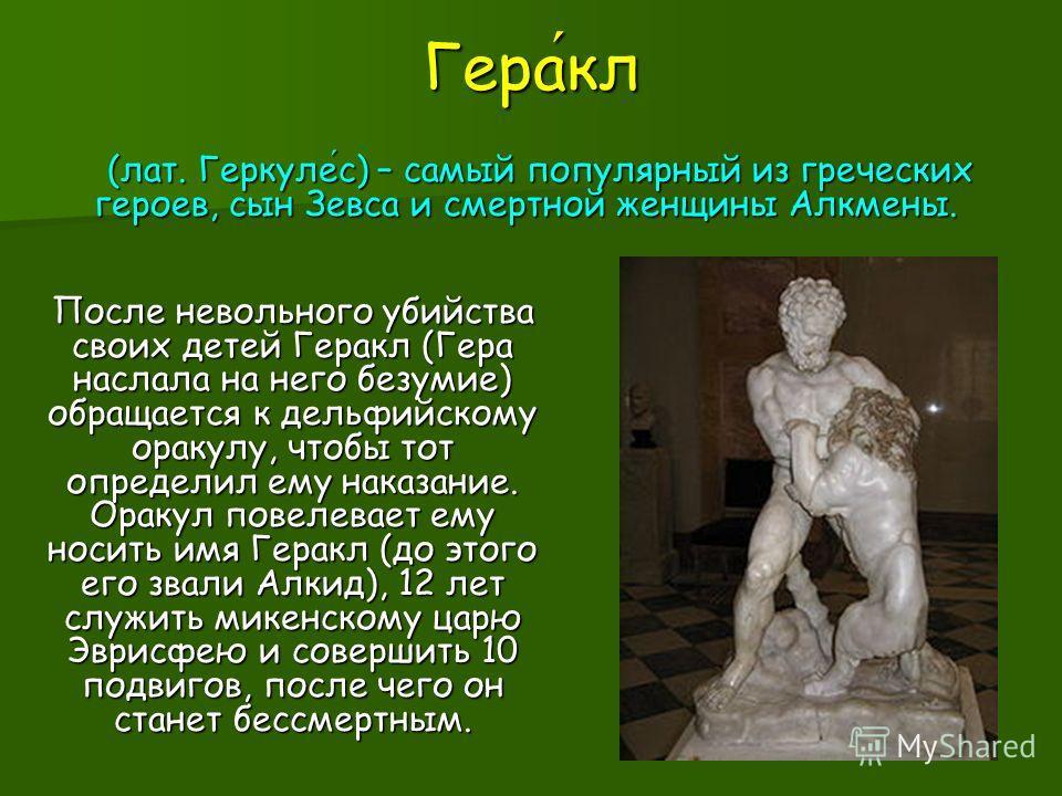 Геракл (лат. Геркулес) – самый популярный из греческих героев, сын Зевса и смертной женщины Алкмены. (лат. Геркулес) – самый популярный из греческих героев, сын Зевса и смертной женщины Алкмены. После невольного убийства своих детей Геракл (Гера насл