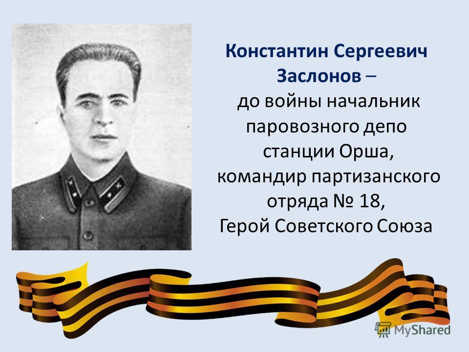 Константин Сергеевич Заслонов – до войны начальник паровозного депо станции Орша, командир партизанского отряда 18, Герой Советского Союза