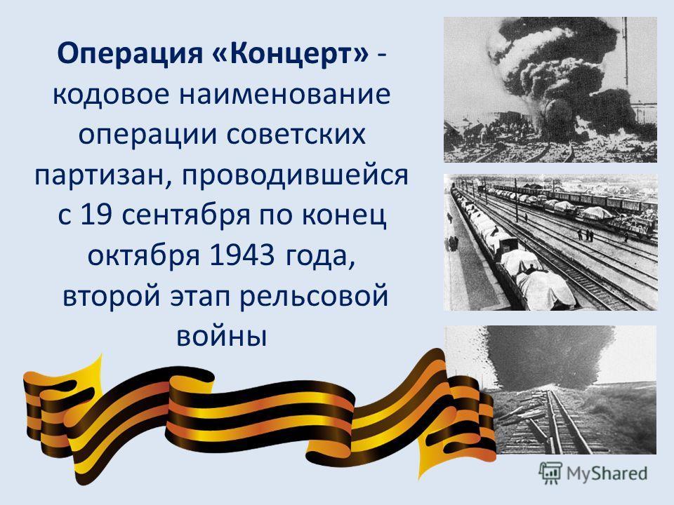 Операция «Концерт» - кодовое наименование операции советских партизан, проводившейся с 19 сентября по конец октября 1943 года, второй этап рельсовой войны