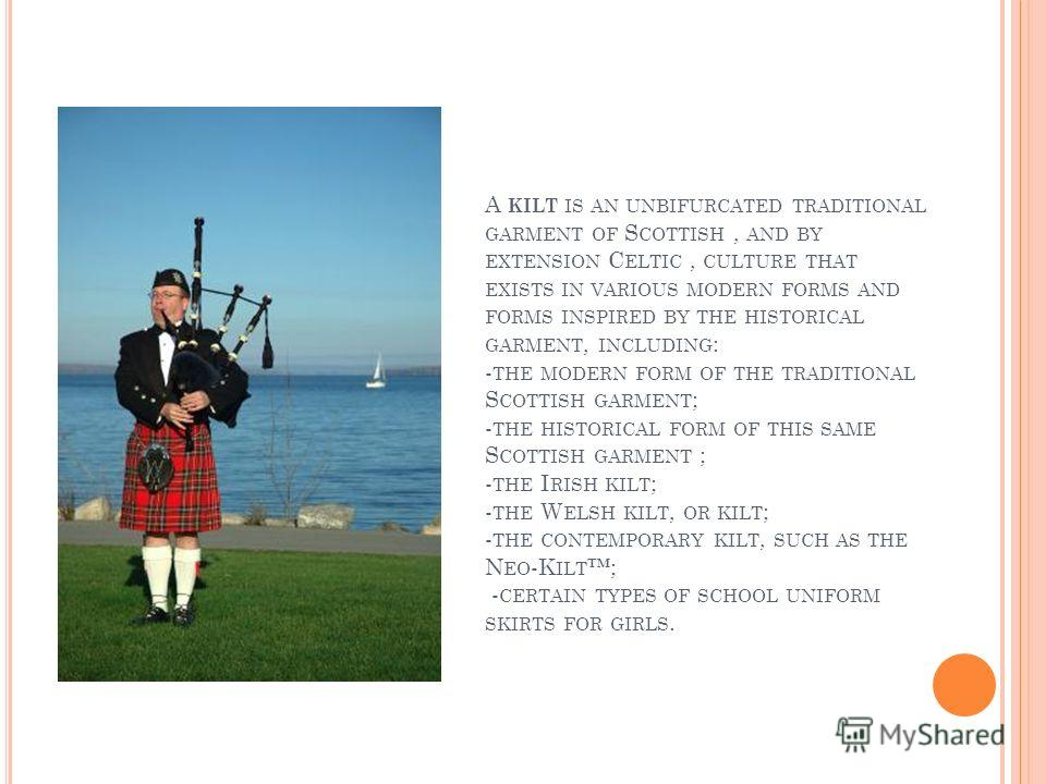 A KILT IS AN UNBIFURCATED TRADITIONAL GARMENT OF S COTTISH, AND BY EXTENSION C ELTIC, CULTURE THAT EXISTS IN VARIOUS MODERN FORMS AND FORMS INSPIRED BY THE HISTORICAL GARMENT, INCLUDING : - THE MODERN FORM OF THE TRADITIONAL S COTTISH GARMENT ; - THE
