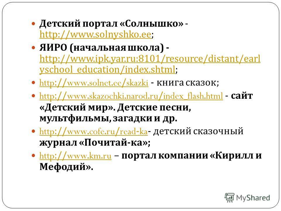 Детский портал « Солнышко » - http://www.solnyshko.ee; http://www.solnyshko.ee ЯИРО ( начальная школа ) - http://www.ipk.yar.ru:8101/resource/distant/earl yschool_education/index.shtml; http://www.ipk.yar.ru:8101/resource/distant/earl yschool_educati